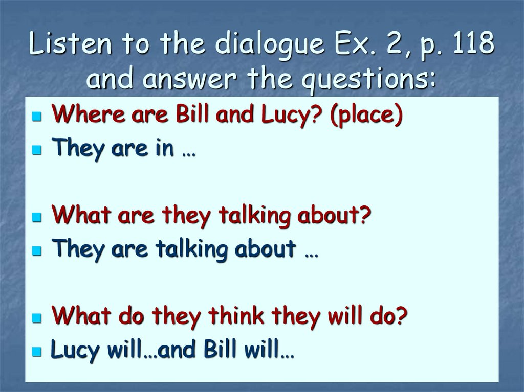 Listen to the dialogue Ex. 2, p. 118 and answer the questions: