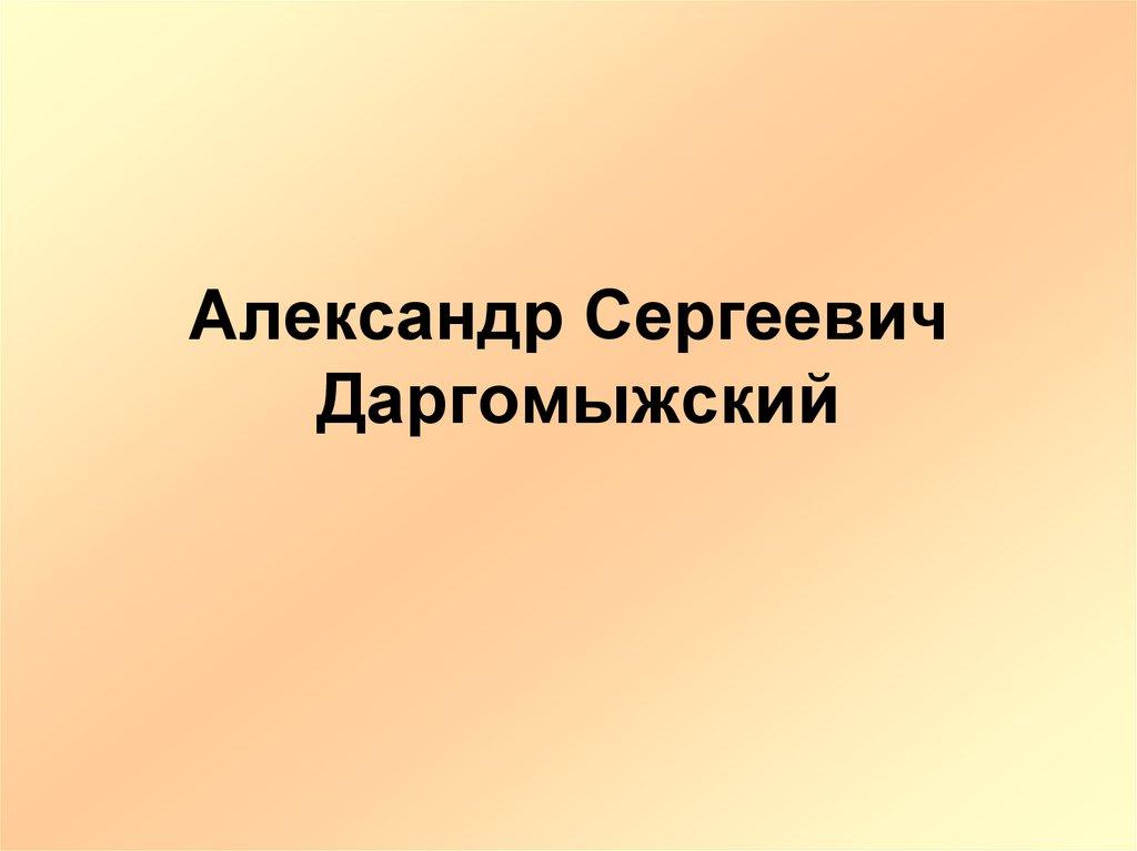 Александр Сергеевич Даргомыжский - презентация онлайн