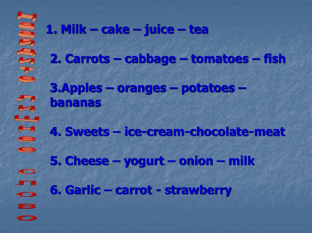 1. Milk – cake – juice – tea 2. Carrots – cabbage – tomatoes – fish 3.Apples – oranges – potatoes – bananas 4. Sweets –