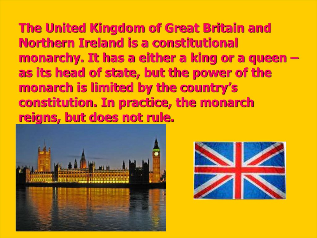 The United Kingdom of Great Britain and Northern Ireland is a constitutional monarchy. It has a either a king or a queen – as