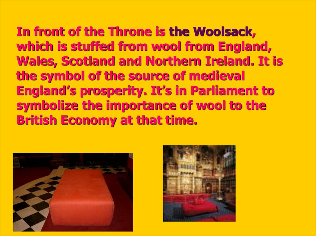 In front of the Throne is the Woolsack, which is stuffed from wool from England, Wales, Scotland and Northern Ireland. It is