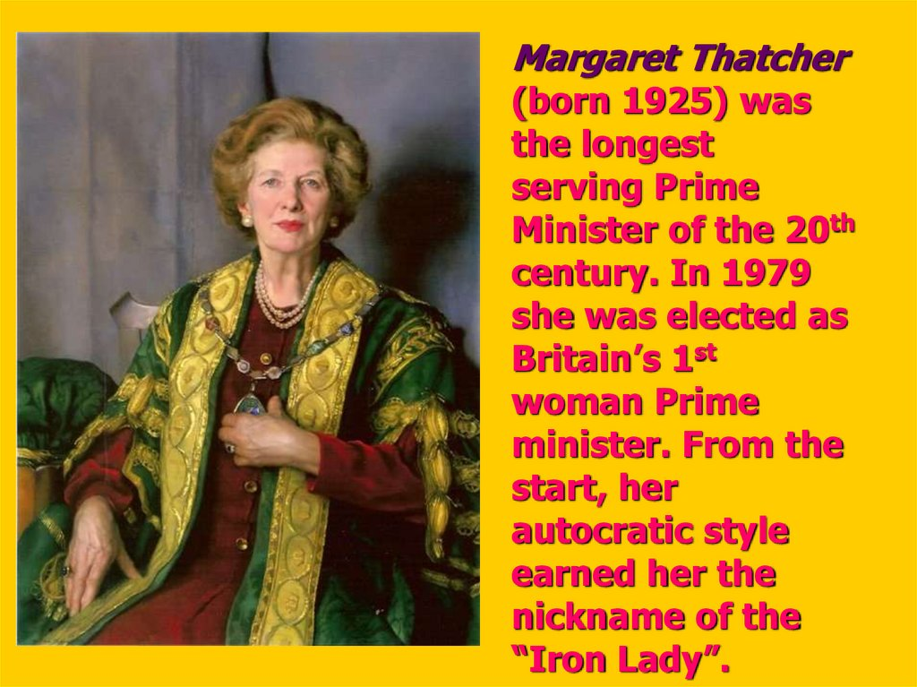 Margaret Thatcher (born 1925) was the longest serving Prime Minister of the 20th century. In 1979 she was elected as Britain's