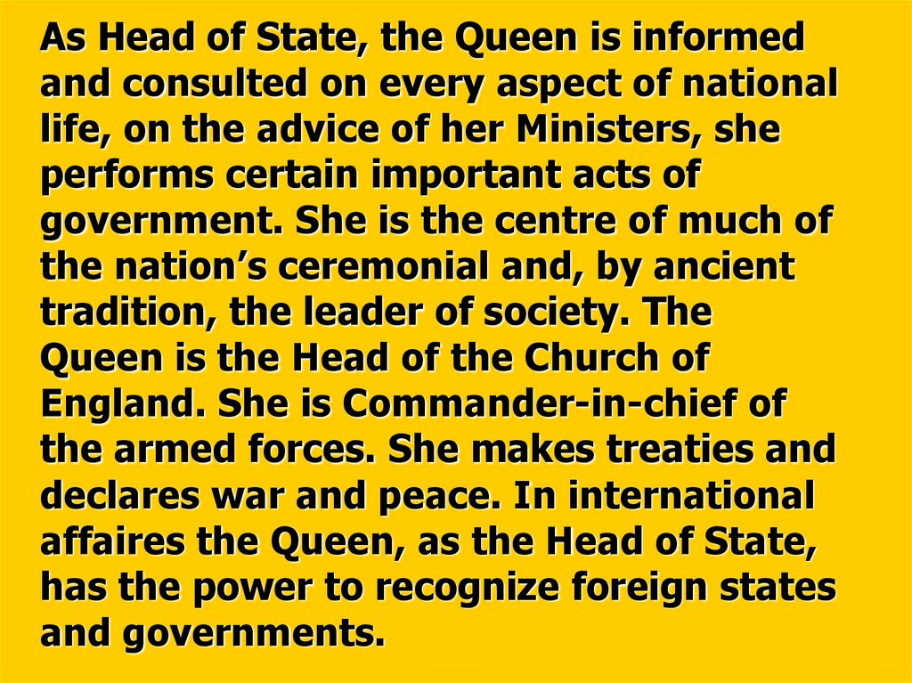 As Head of State, the Queen is informed and consulted on every aspect of national life, on the advice of her Ministers, she