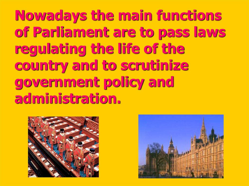 Nowadays the main functions of Parliament are to pass laws regulating the life of the country and to scrutinize government