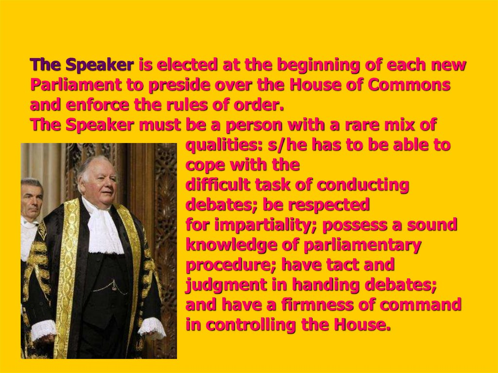 The Speaker is elected at the beginning of each new Parliament to preside over the House of Commons and enforce the rules of