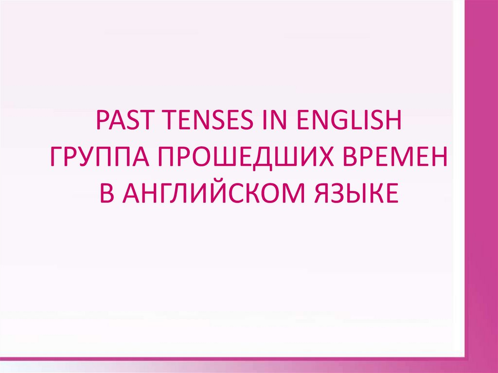 PAST TENSES IN ENGLISH ГРУППА ПРОШЕДШИХ ВРЕМЕН В АНГЛИЙСКОМ ЯЗЫКЕ