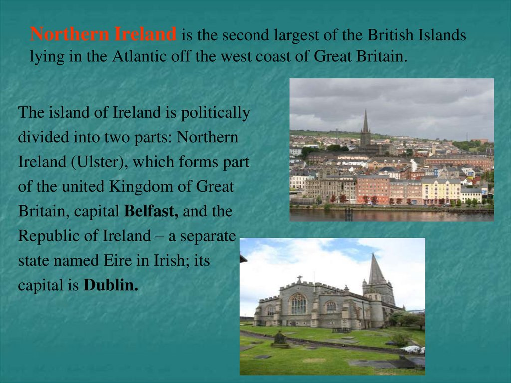 Northern Ireland is the second largest of the British Islands lying in the Atlantic off the west coast of Great Britain.